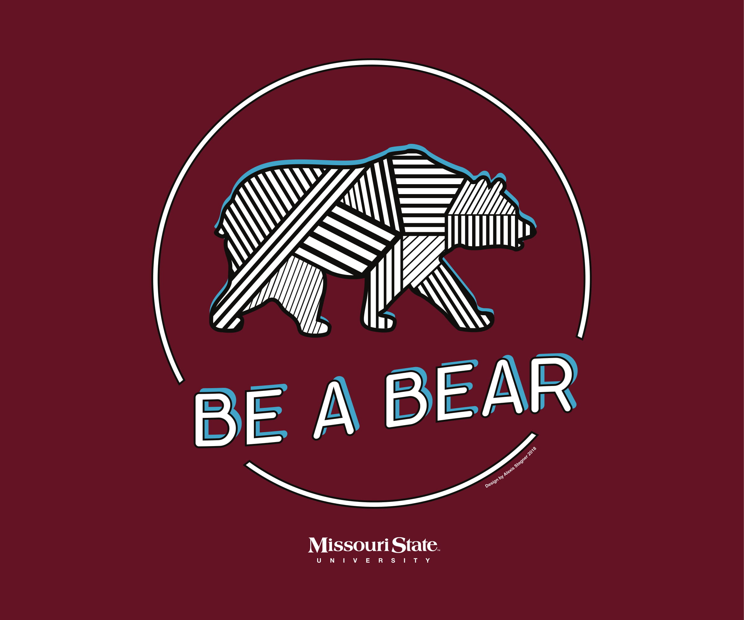 "Maroon background, silhouette of textured bear in circle, text ""Be A Bear,"" ""Missouri State University,"" ""Design by Alexis Stegner 2018"""