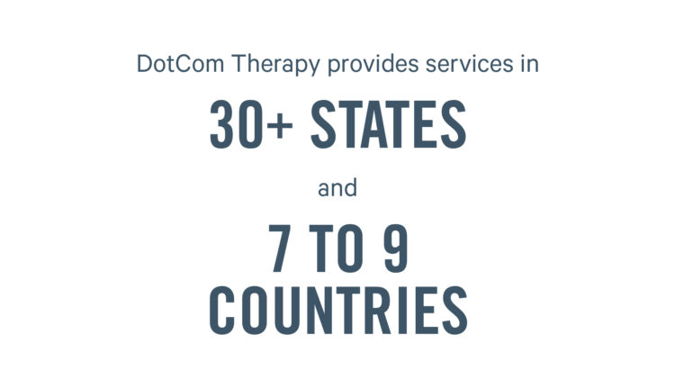 DotCom Therapy provides servies in 30+ states and 7 to 9 countries