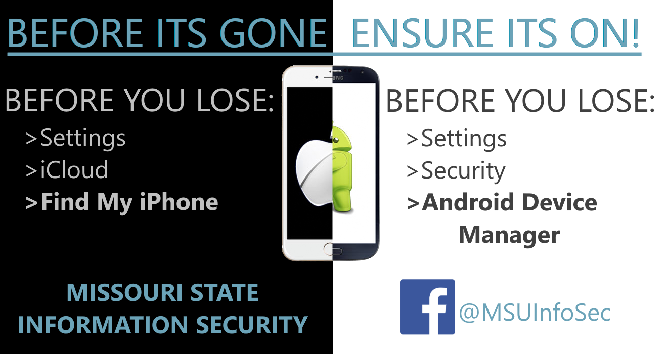 Before It's Gone, Ensure It's On! Before You Lose: Settings, iCloud, Find My iPhone. Before You Lose: Settings, Security, Android Device Manager. Missouri State Information Security. Facebook: @MSUInfoSec