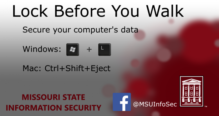 Lock Before You Walk. Secure your computer's data. Windows: Windows key plus L. Mac: Control plus Shift plus Eject.