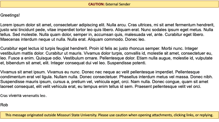 "Screenshot of an email with an alert at the top that reads ""CAUTION: External Sender"" and an alert at the bottom that reads ""This message originated outside Missouri State University. Please use caution when opening attachments, clicking links, or replying."""