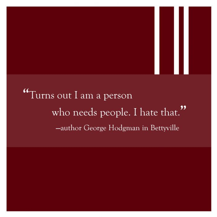 "Quote from Bettyville: ""Turns out I am a person who needs people. I hate that."""