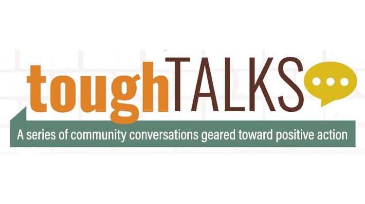 Community Tough Talks A series of community conversations geared toward positive action