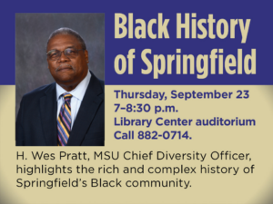 A photo of Wes Pratt Black History of Springfield Thursday, September 23, 2021, 7-8:30 PM Library Center auditorium Call 882-0714 Wes Pratt, MSU Chief Diversity Officer highlights the rich and complex history of Springfield's Black community