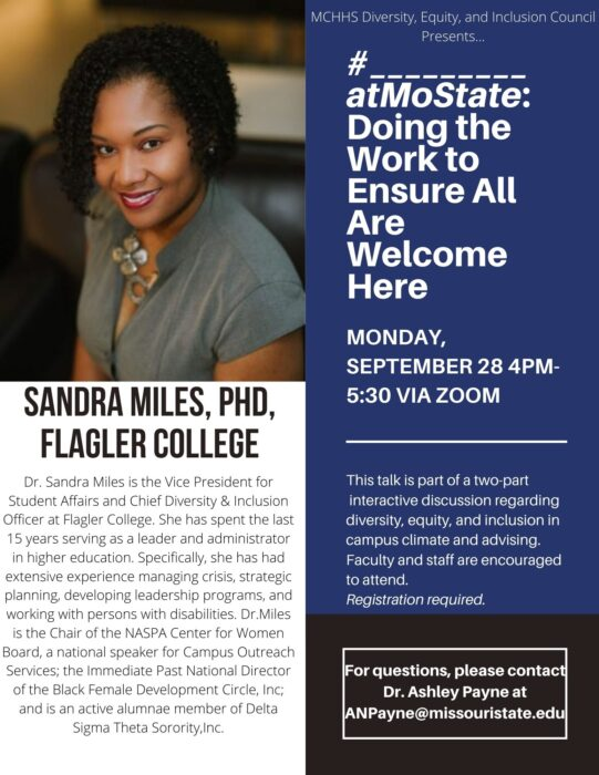 MCHHS Diversity, Equity, and Inclusion Council Presents #_______ atMoState: Doing the Work to Ensure All Are Welcome Here. Monday, September 28 4 pm to 5:30 pm via ZOOM. Speaker is Sandra Miles, PHD, Flager College. Dr. Sandra Miles is the Vice President for Student Affairs and Chief Diversity & Inclusion Officer at Flagler College. She has spent the last fifteen years serving as a leader and administrator in higher education. Specifically, she has had extensive experience managing crisis, strategic planning, developing leadership programs, and working with persons with disabilities. Dr. Milesis the Chair of the NASPA Center for Women Board, a national speaker for Campus Outreach Services; the immediate Past National Director of the Black Female Development Circle, Inc; and is an active alumnae member of Delta Signma Theata Sorority, Inc. This talk is part of a two-part interactive discussion regarding diversity, equity, and inclusion in campus climate and advising. Faculty and Staff are encouraged to attend. Registration required. For Questions, please contact Dr. Ashely Payne at ANPayne@missouristate.edu.