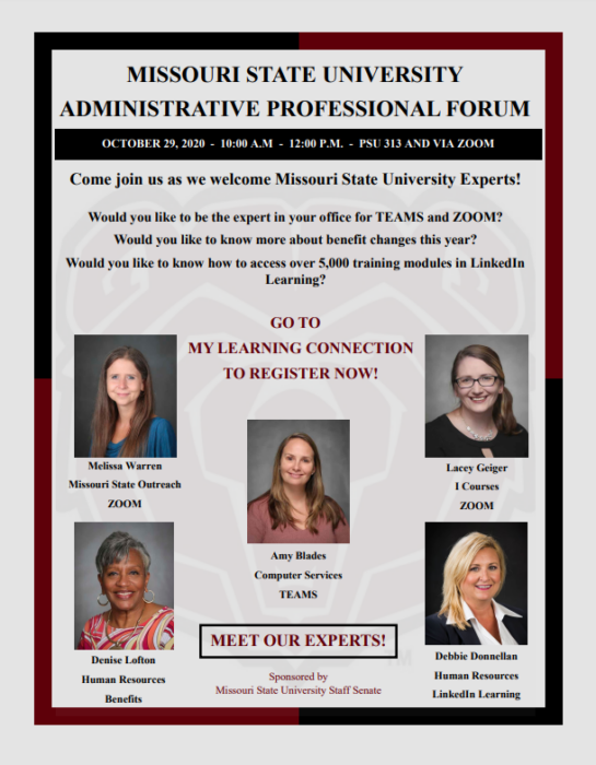 Missouri State University Administrative Professional Forum October 29, 2020- 10:00 AM to 12:00 PM- PSU 313 and via Zoom Come join us as we welcome Missouri State University Experts! Would you like to be the expert in your officed for TEAMS and ZOOM? Would you like to know more about benefit changes this year? Would you like to know how to access over five thousand training modules in LinkedIn Learning? Go to My Learning Connection to register now! Meet our Experts: Melissa Warren: Missouri State Outreach ZOOM Denise Lofton: Human Resources Benefits Amy Blades: Computer Services TEAMS Lacey Geiger: I Courses ZOOM Debbie Donnellan: Human Resources LinkedIn Learning Sponsored by Missouri State University Staff Senate