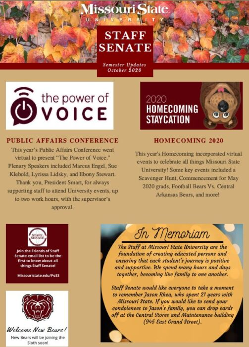 """Missouri State University Staff Senate Semester Updates October 2020  Page one.  Article one, Public Affairs Conference. This year's Public Affairs Conference went virtual to present """"The Power of Voice."""" Plenary Speakers included Marcus Engel, Sue Klebold, Lyrissa Lidsky, and Ebony Stewart. Thank you, President Smart, for always supporting staff to attend University events, up to two work hours, with the supervisor's approval.  Article two, Homecoming 2020. This year's homecoming incorporated virtual events to celebrate all things Missouri State University! Some key events included a Scavenger Hunt, Commencement for May 2020 grads, Football Bears Vs. Central Arkansas bears, and more!  Article three, Friends of Staff Senate. Join the Friends of Staff Senate email list to be the first to know about all things Staff Senate! Missouristate.edu/FoSS  Article four, Welcome New Bears! New Bears will be joining the Sloth soon!  Article five, In Memoriam. The Staff at Missouri State University are the foundation of creating educated persons and ensuring that each student's journey is positive and supportive. We spend many hours and days together, becoming like family to one another. Staff Senate would like everyone to take a moment to remember Jason Rhea, who spent 21 years with Missouri State. If you would like to send your condolences to Jason's family, you can drop cards off at the Central Stores and Maintenance building (945 East Grand Street)."""