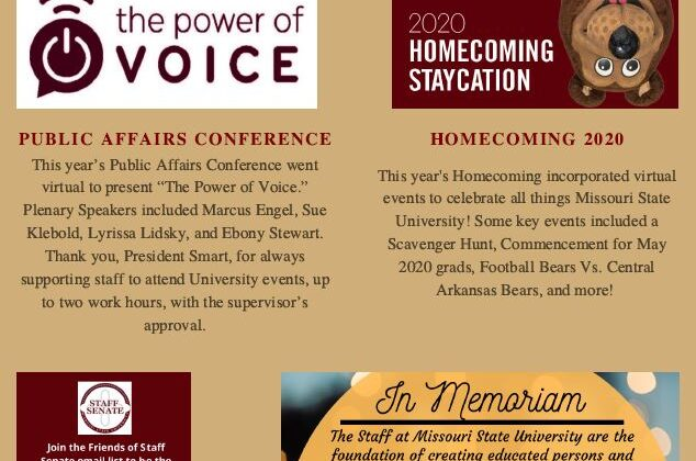 "Missouri State University Staff Senate Semester Updates October 2020 Page one. Article one, Public Affairs Conference. This year's Public Affairs Conference went virtual to present ""The Power of Voice."" Plenary Speakers included Marcus Engel, Sue Klebold, Lyrissa Lidsky, and Ebony Stewart. Thank you, President Smart, for always supporting staff to attend University events, up to two work hours, with the supervisor's approval. Article two, Homecoming 2020. This year's homecoming incorporated virtual events to celebrate all things Missouri State University! Some key events included a Scavenger Hunt, Commencement for May 2020 grads, Football Bears Vs. Central Arkansas bears, and more! Article three, Friends of Staff Senate. Join the Friends of Staff Senate email list to be the first to know about all things Staff Senate! Missouristate.edu/FoSS Article four, Welcome New Bears! New Bears will be joining the Sloth soon! Article five, In Memoriam. The Staff at Missouri State University are the foundation of creating educated persons and ensuring that each student's journey is positive and supportive. We spend many hours and days together, becoming like family to one another. Staff Senate would like everyone to take a moment to remember Jason Rhea, who spent 21 years with Missouri State. If you would like to send your condolences to Jason's family, you can drop cards off at the Central Stores and Maintenance building (945 East Grand Street)."