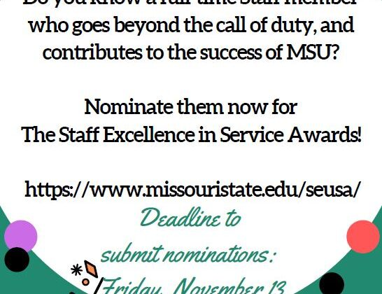The Staff Excellence in University Service Awards. Do you know a full time staff member who goes beyond the call of duty, and contributes to the success of MSU? Nominate them now for The Staff Excellence in Service Awards! https://www.missouristate.edu/seusa/ Deadline to submit nominations: Friday, November 13