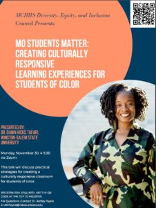 MCHHS Diversity, Equity, and Inclusion Council Presents: Mo Students Matter: Creating culturally responsive learning experiences for students of color. Presented by: Dr. Dawn Hicks Tafari, Winston-Salem State University. Monday, November 30 from 4:00 pm to 5:30 pm via Zoom. This talk will discuss practical strategies for creating a culturally responsive classroom for students of color. Registration required. Use the QR code at the top to register. For Questions: Contact Dr. Ashely Payne at ANPayne@MissouriState.edu