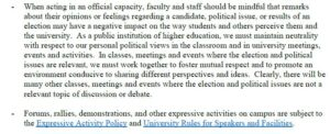 - When acting in an official capacity, faculty and staff should be mindful that remarks about their opinions or feelings regarding a candidate, political issue, or results of an election may have a negative impact on the way students and others perceive them and the university. As a public institution of higher education, we must maintain neutrality with respect to our personal political views in the classroom and in university meetings, events and activities. In classes, meetings and events where the election and political issues are relevant, we must work together to foster mutual respect and to promote an environment conducive to sharing different perspectives and ideas. Clearly, there will be many other classes, meetings and events where the election and political issues are not a relevant topic of discussion or debate. - Forums, rallies, demonstrations, and other expressive activities on campus are subject to the Expressive Activity Policy and University Rules for Speakers and Facilities.