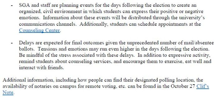 - SGA and staff are planning events for the days following the election to create an organized, civil environment in which students can express their positive or negative emotions. Information about these events will be distributed through the university's communications channels. Additionally, students can schedule appointments at the Counseling Center. - Delays are expected for final outcomes given the unprecedented number of mail/absentee ballots. Tensions and emotions may run even higher in the days following the election. Be mindful of the stress associated with these delays. In addition to expressive activity, remind students about counseling services, and encourage them to exercise, eat well and interact with friends. Additional information, including how people can find their designated polling location, the availability of notaries on campus for remote voting, etc. can be found in the October 27 Clif's Note.