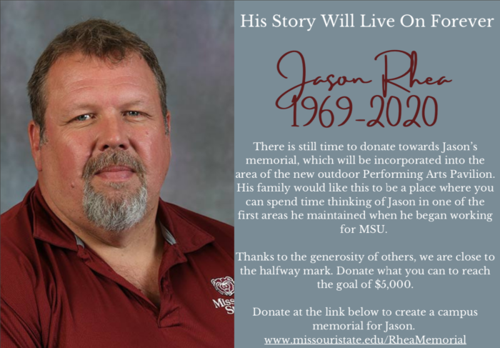 His Story Will Live On Forever. Jason Rhea 1969-2020. There is still time to donate towards Jason's memorial, which will be incorporated into the area of the new outdoor Performing Arts Pavilion. His family would like this to be a place where you can spend time thinking of Jason in one of the first areas he maintained when he began working for MSU. Thanks to the generosity of others, we are close to the halfway mark. Donate what you can to reach the goal of five-thousand dollars. www.missouristate.edu/RheaMemorial