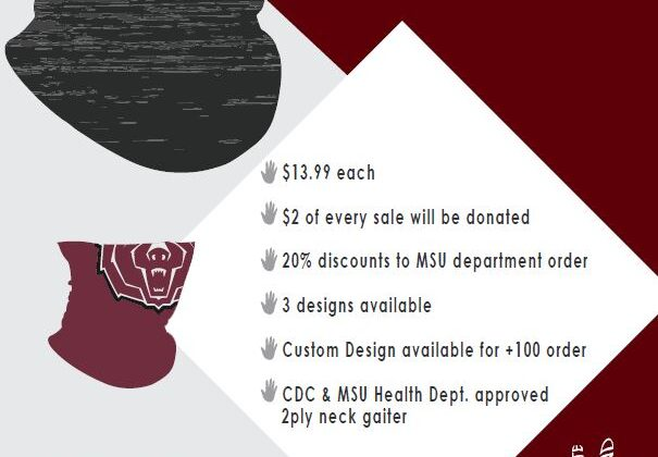 Staff Senate Scholarship Fundraiser. MSU Themed face gaiter for $13.99 each. $2 will be donated to the Staff Senate Scholarship. 20 percent discount to MSU department orders, 3 designs are available, Custom designs are available for +100 orders, and they are CDC and MSU Health Department Approved. 2 ply neck gaiters.
