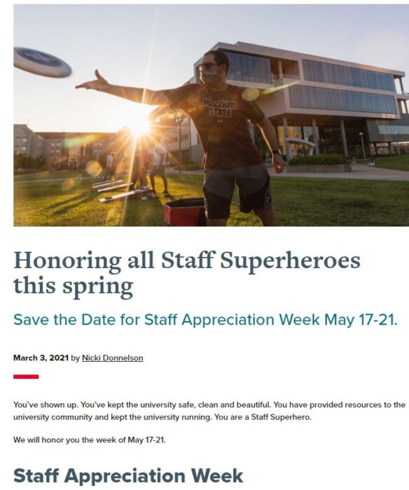 Honoring all Staff Superheros this spring. Save the Date for Staff Appreciation Week May 17-21. You've shown up. You've kept the university safe, clean, and beautiful. YOu had provided resources to the University COmmunity and kept the university running. You are a Staff Superhero. We will honor you the week of May 17-21.