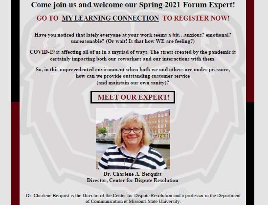 Administrative Professional Forum. Sponsored by MSU Staff Senate. April 27, 2021 from 11:00 AM to 12:00 PM via ZOOM. Come join us and welcome our Spring 2021 Forum Expert! Go to My Learning Connection to Register now! Have you noticed that lately everyone at your work seems a bit…anxious? Emotional? Unreasonable? (or wait! Is that how WE are feeling?) COVID-19 is affecting all of us in a myriad of ways. The stress created by the pandemic is certainly impacting both our coworkers and our interactions with them. So, in this unprecedented environment when both we and others are under pressure, how can we provide outstanding customer service (and maintain our own sanity)? Meet our expert! Dr. Charlene A. Berquist. Director is the Director of the Center for Dispute Resolution and a professor in the Department of Communication at Missouri State University. Dr. Berquist teaches graduate-level courses in a number of areas, including conflict, mediation, family communication, and research methods. She is also an experienced mediator, facilitator, conflict coach, trainer, and presenter. She works extensively with students as the program director for the conflict certificate programs, coordinating internships experiences for students through the CDR, and advising practicums and theses. She also maintains the CDR's collaborative partnerships with community organizations and institutions, supervises the training and support of volunteers, and oversees the research work of the CDR.