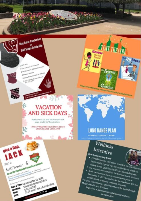 Page Two.  Article one, Staff Senate Scholarship Fundraiser. MSU Themed face gaiter for $13.99 each. $2 will be donated to the Staff Senate Scholarship. Twenty percent discount to MSU department orders, three designs are available, Custom designs are available for +100 orders, and they are CDC and MSU Health Department Approved. 2 ply neck gaiters. Article two, Tent Theatre Information. Beehive the 60's Musical, 39 Steps, and repeat viewing of The Secret Garden. For ticket information, go to https://tenttheatre.missouristate.edu/schedule.htm.  Article three, Vacation and Sick days. Make sure to use your vacation and sick days. Unable to? Donate them! Https://www.missouristate.edu/human/shared-leave.htm.  Article four, Long Range Plan. Learn all about it here- https://www.missouristate.edu/developingplan/  Article five, Give a flap, Jack. Don't forget to join us for the Annual Pancake Breakfast! Date: Saturday, May 15. Time: 8:30 am to 11:30 am. Location: Bair's. 631 South Kimbrough Ave. Cost: All you eat for seven dollars a ticket. Kids two and under eat free! Details: Purchase tickets in advance by going to https://commerce.cashnet.com/pre2 OR at the door! All money received will go into the Staff Senate Scholarship Fund! Article six, Wellness Incentive. Don't miss saving $360! COVID vaccine shot (must complete vaccine regimen based on the type of vaccine administered, single or double douse): qualifies for $20 per month discount. Flu vaccine shot: qualifies for a $10 per month discount. Both vaccinations must be administered prior to December 1, 2021, to be eligible for the maximum $30 per month health insurance premium discount. For your convince, appointments can be made through Magers Health and Wellness. Https://missouristate.edu/Human/wellness-incentive.htm.