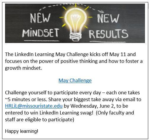 The LinkedIn Learning May Challenge kicks off May 11 and focuses on the power of positive thinking and how to foster a growth mindset. Challenge yourself to participate every day- each one take around five minutes or less. Share your biggest take away via email to HRLiL@missouristate.edu by Wednesday, June 2, to be entered to win LinkedIn Learning Swag! Only Faculty and Staff are eligible to participate. Happy Learning!   Link to Calendar- https://www.missouristate.edu/Assets/human/LiLMayChallenge_MindsetMatters.pdf