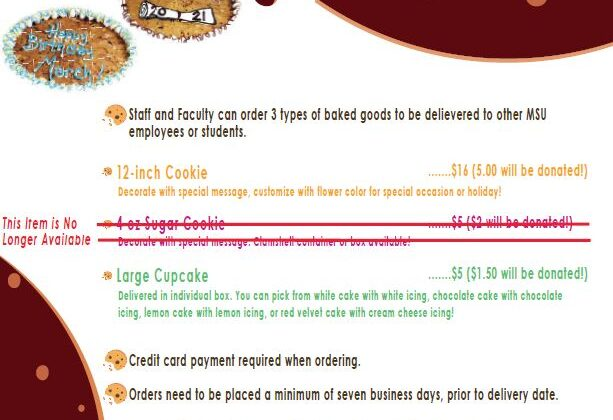 Staff and Faculty can order three types of baked good to be delivered to other MSU employees or students. 12 inch cookie that you can customize with flower color for a special occasion or holiday. It is $16 and $5 of the price will be donated to the scholarship. Large Cupcake that you an pick from white cake with white icing, chocolate cake with chocolate icing, lemon cake with lemon icing, or red velvet cake with cream cheese icing. It will be delivered in an individual box. It is $5 and $1.50 will be donated to the scholarship. Credit card payment required when ordering. Orders need to be placed a minimum of seven business days, prior to delivery date. To order, contact Teri Trickey. 417-836-4630 or teritrickey@missouristate.edu. Last day to order is August 31, 2021.