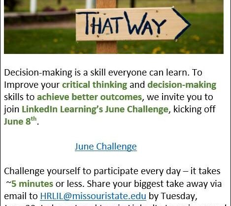 Decision making is a skill everyone can learn. to improve your critical thinking and decision making skills to achieve better outcomes, we invite you to join LinkedIn Learning's June Challenge, kicking off June 8. Challenge yourself to participate every day- it only takes 5 minutes. Share your biggest take away via email to HRLIL@missouristate.edu by Tuesday, June 29 to be entered to win LinkedIn Learning swag! Only Faculty and Staff are eligible to participate. Happy Learning! Link to calendar: https://www.missouristate.edu/Assets/human/LiLJuneChallenge2021_BetterDecisions_Final.pdf