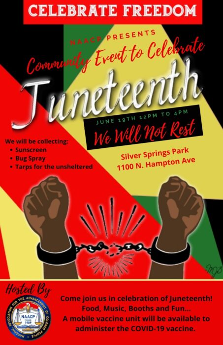 Celebrate Freedom. NAACP Presents Community Events to Celebrate Juneteenth. June 19th, 12:00 PM to 4:00 PM. We will not rest. We will be collecting Sunscreen, Bug Spray, Tarps for the unsheltered. The event is happening at Silver Springs Park. 1100 North Hampton Ave. Hosted By National Association For the Advancement of Colored People. Come join us in celebration of Juneteenth! Food, Music, Booths, and Fun.... A mobile vaccine unit will be available to administer the COVID-19 vaccine.