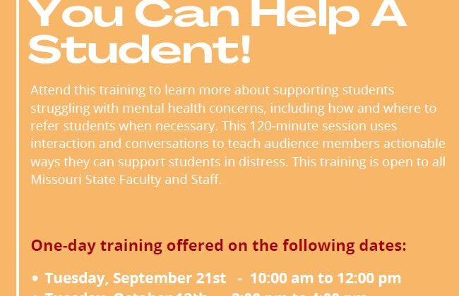 Register today through My Learning Connection. You Can Help A Student Training. Available to Faculty and Staff. Attend this training to learn more about supporting students struggling with mental health concerns, including how and where to refer students when necessary. This 120 minute session uses interaction and conversations to teach audience members actionable ways they can support students in distress. One day Training Dates September 21- 10 am to 12 pm October 12- 2 pm to 4 pm October 20- 12 pm to 2 pm November 8- 9 am to 11 am November 18- 8:30 am to 10:30 am December 10- 10 am to 12 pm Questions: MSU Counseling Center 417-836-5116 or ChiaraCitterio@MissouriState.edu