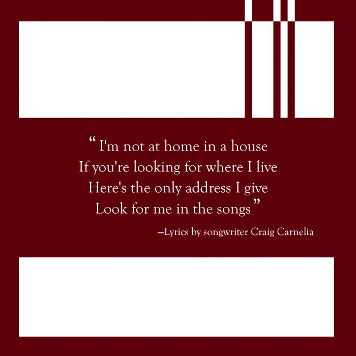 "Lyrics by Craig Carnelia: ""I'm not at home in a house/ If you're looking for where I live/ Here's the only address I give/ Look for me in the songs"""