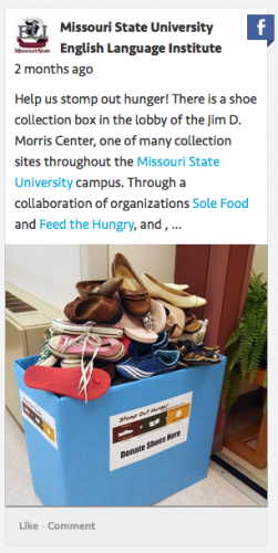Missouir State University English Language Institute Facebook Post: Help us stomp out hunger! There is a shoe collection box in the lobby of the Jim D. Morris Center, one of many collection sites throughout the Missouri State University campus.